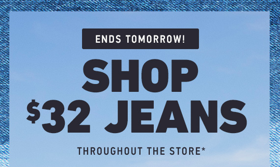 JEANS $32 THROUGHOUT THE STORE