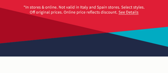 *In stores & online. Not valid in Italy and Spain stores. Select styles. Off original prices. Online price reflects discount. See Details