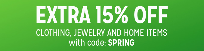 EXTRA 15% OFF CLOTHING, JEWELRY AND HOME ITEMS with code: SPRING