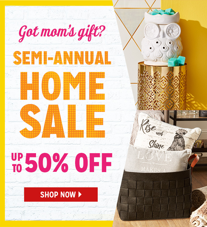 Got mom's gift? SEMI-ANNUAL HOME SALE UP TO 50% OFF | SHOP NOW