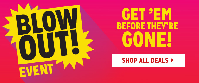 BLOW OUT! EVENT | GET 'EM BEFORE THEY'RE GONE! | SHOP ALL DEALS.