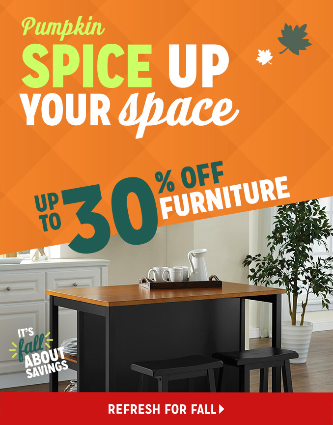Pumpkin SPICE UP YOUR space  |  UP TO 30% OFF FURNITURE  |  REFRESH FOR FALL