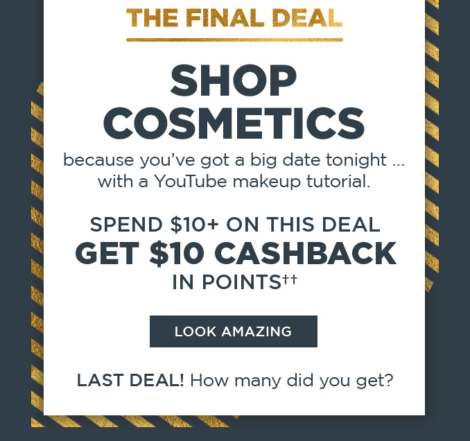 THE FINAL DEAL | SHOP COSMETICS because you've got a big date tonight ... with a YouTube makeup tutorial.  |  SPEND $10+ ON THIS DEAL GET $10 CASHBACK IN POINTS††  |  LOOK AMAZING  |  LAST DEAL! How many did you get?