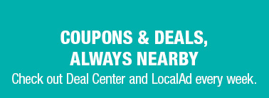 COUPONS & DEALS, ALWAYS NEARBY | Check out Deal Center and LocalAd every week.