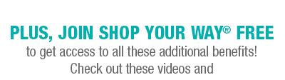 PLUS, JOIN SHOP YOUR WAY® FREE to get access to all these additional benefits! Check out these videos and