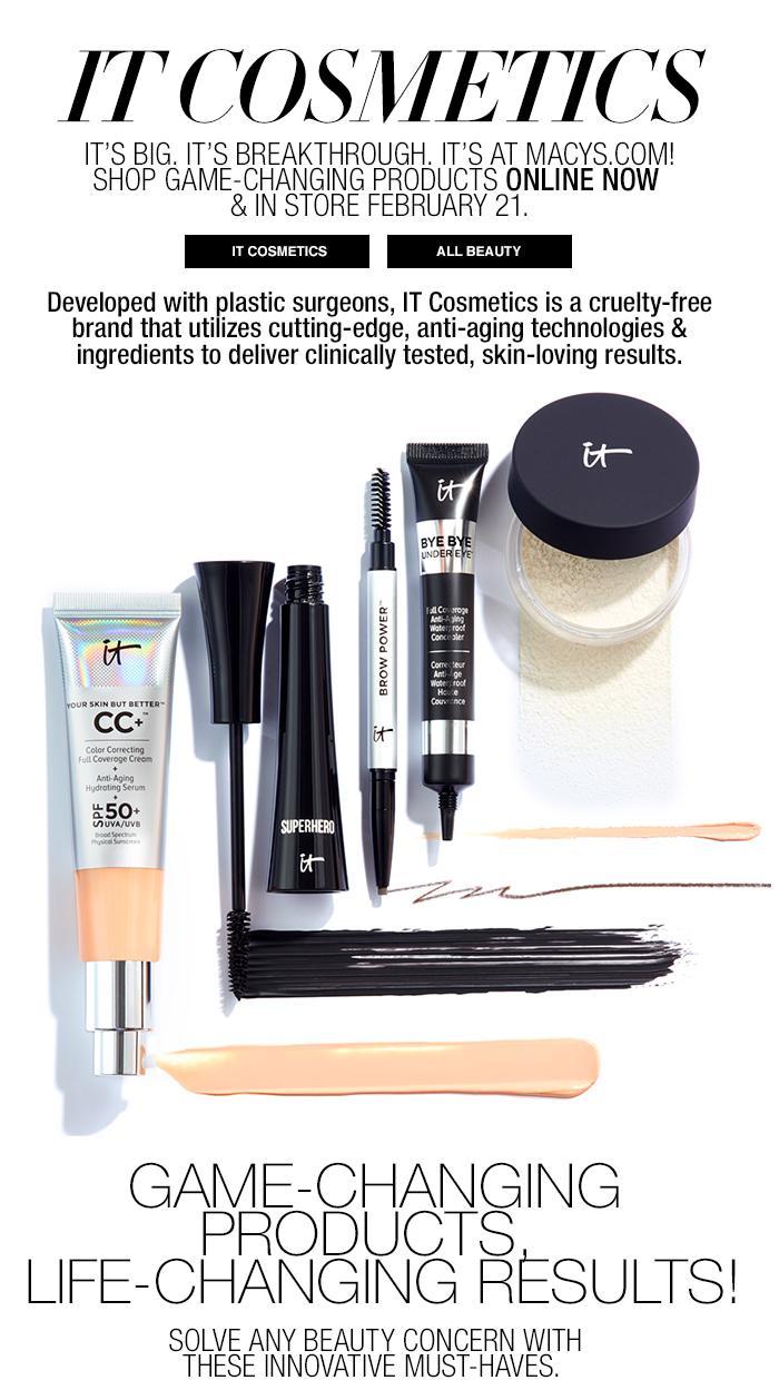 It Cosmetics, It's Big, It's Breakthrough, It's at Macys.com! Shop Game-Changing Products Online Now and in store February 21, it Cosmetics, All Beauty, Game-Changing Products, Life-Changing Results! Solve Any Beauty Concern with These Innovative Must-Haves