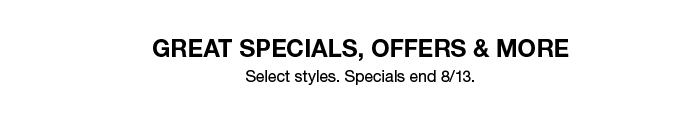 Great Specials, Offers and More, Select styles, Specials end 8/13