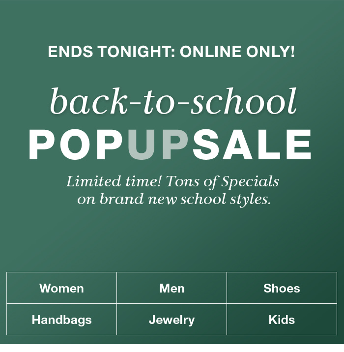 Ends Tonight: Online Only! back-to-school, Pop up Sale, Limited time! Tons of Specials on brand new school styles, Women, Men, Shoes, Handbags, Jewelry, Kids