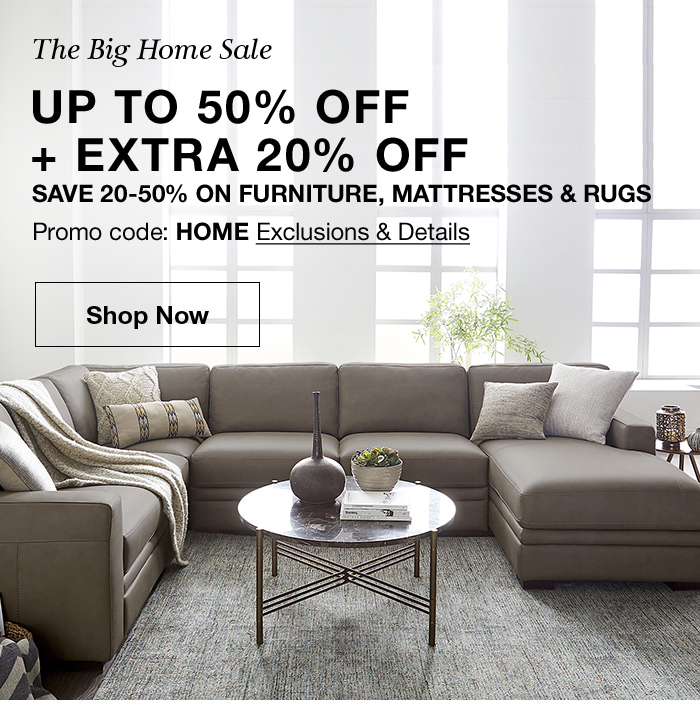 The Big Home Sale, up to 50 percent off + Extra 20 percent off, Save 20-50 percent on Furniture, Mattresses and Rugs, Promo code: HOME Exclusions and Details, Shop Now