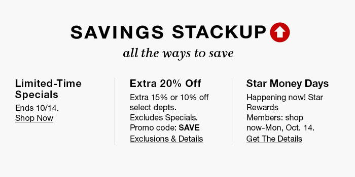 Savings Stackup, all the ways to save, Limited-Time Specials, Ends 10/14, Shop Now, Extra 20 percent Off, Extra 15 percent or 10 percent off, Promo code: SAVE, Exclusions and Details, Star Money Days, Happening now! Star Rewards Members: shop now-Mon, Oct. 14, Get the Details