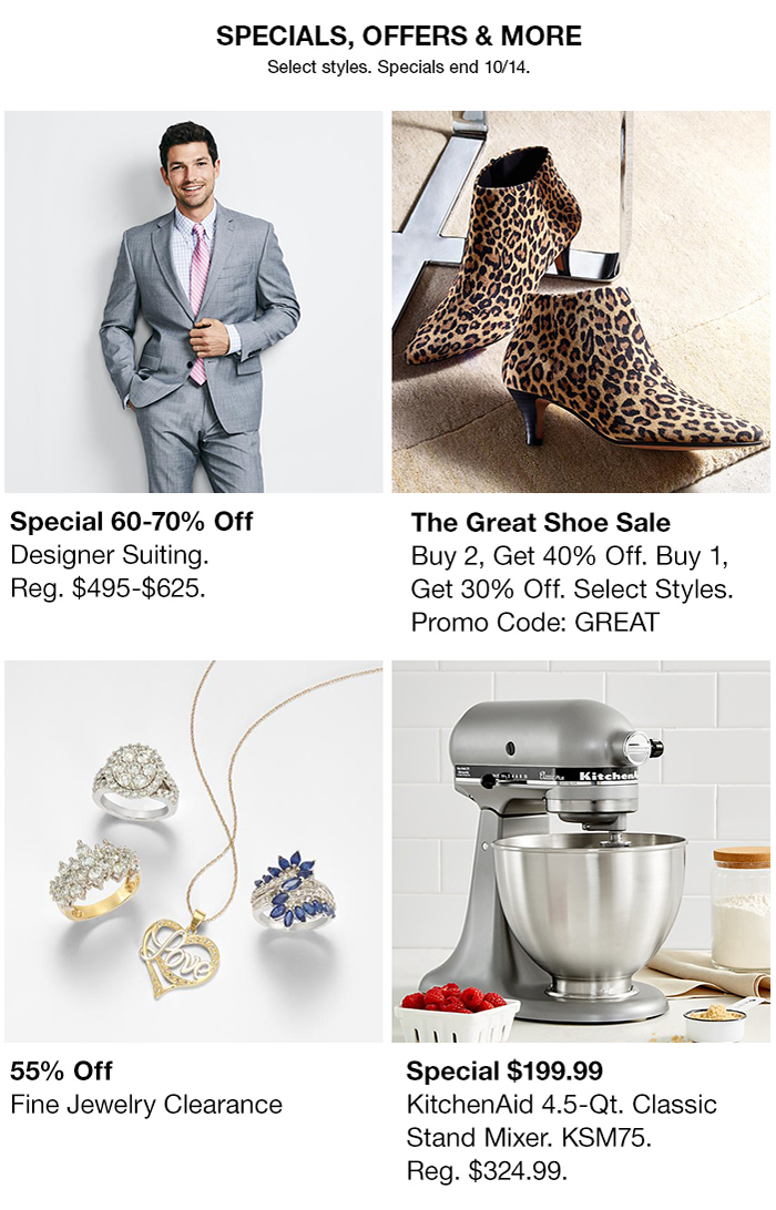 Specials, Offers & More, Select styles, Specials end 10/14, Special 60-70% off Designer Suiting, Reg $495-$625, The Great Shoe Sale, Buy 2,Get 40% off,Buy 1,Get 30% off, Select Styles, Promo Code:GREAT, 55% Off Fine Jewelry Clearance, Special $199.99 KitchenAid 4.5Qt Classic Stand Mixer, Reg $324.99