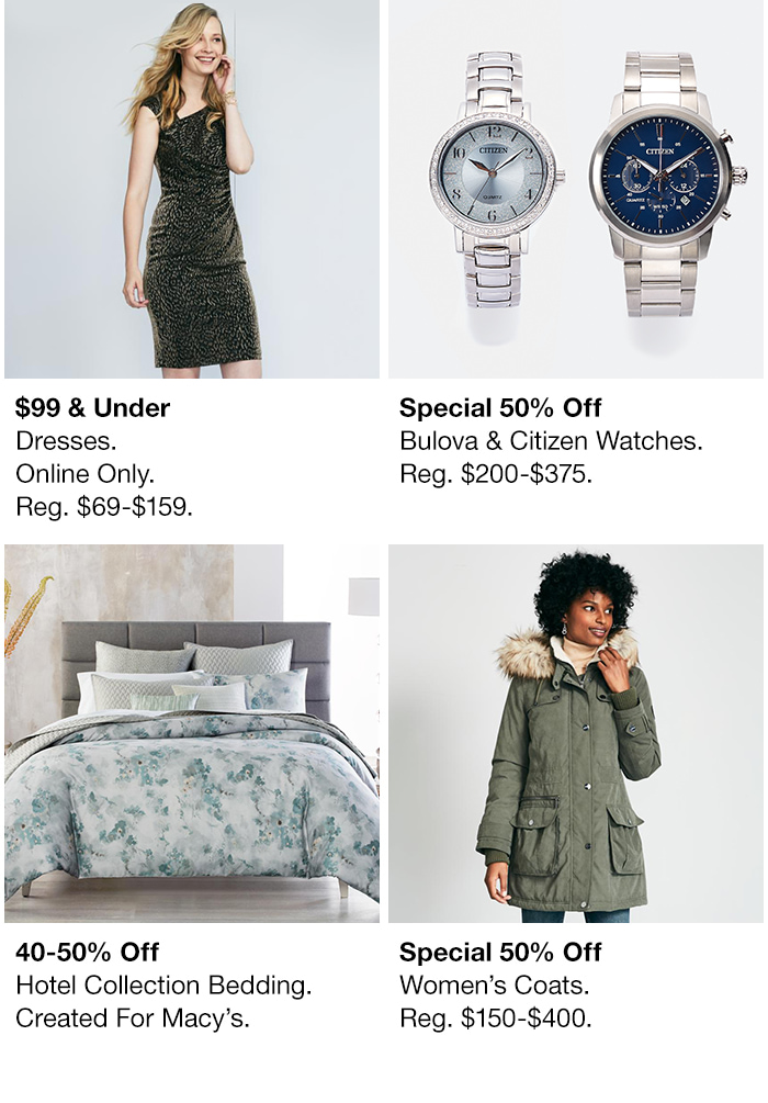 $99 and Under Dresses Online Only, Reg. $69-$159, Special 50 percent Off, Bulova and Citizen Watches, Reg. $200-$375, 40-50 percent Off, Hotel Collection Bedding, Created For Macys, Special 50 percent off, Women's Coats, Reg. $150-$400