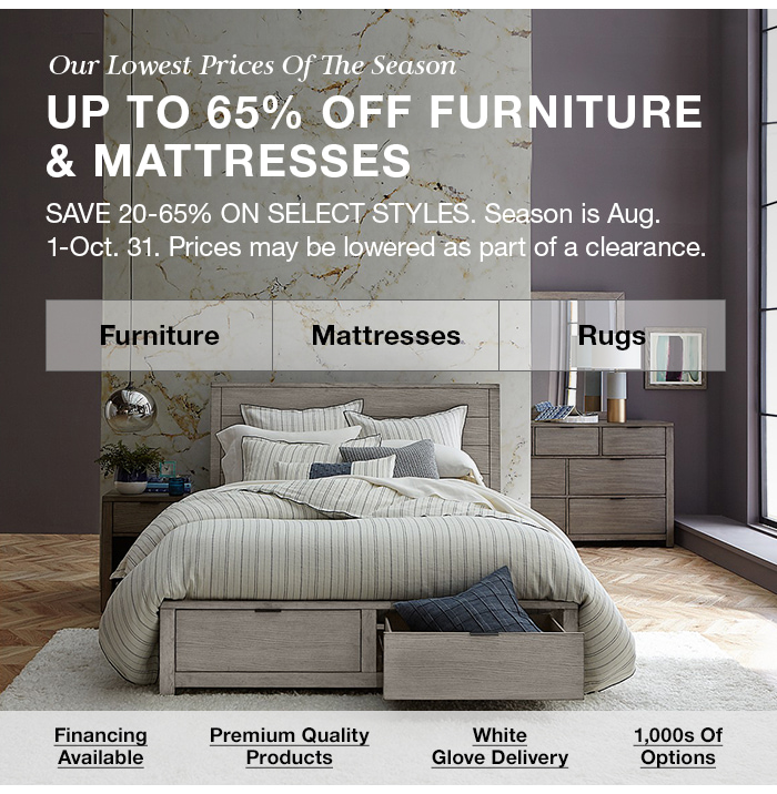 Up to 65 percent Off Furniture and Mattresses, Save 20-65 percent on Select Styles, Season is Aug. 1-Oct. 31. Prices may be lowered as part of a clearance, Furniture, Mattresses, Rugs, Financing Available, Premium Quality Products, White Glove Delivery, 1,000s Of Options