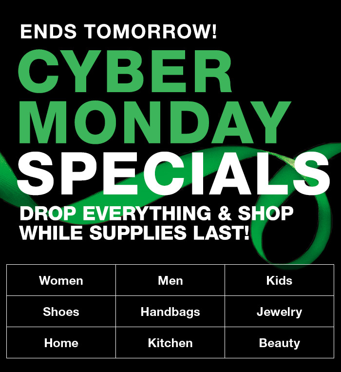 Ends Tomorrow Cyber Monday Specials, Drop Everything and Shop While Supplies Last! Women, Men, Kids, Shoes, Handbags, Jewelry, Home, Kitchen, Beauty