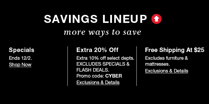 Savings Lineup more ways to save, Specials Ends 12/2, Shop Now, Extra 20 percent off, Extra 10 percent off select depts, Excludes Specials and Flash Deals, Promo code: CYBER, Exclusions and Details, Free Shipping at $25, Exclusions and Details