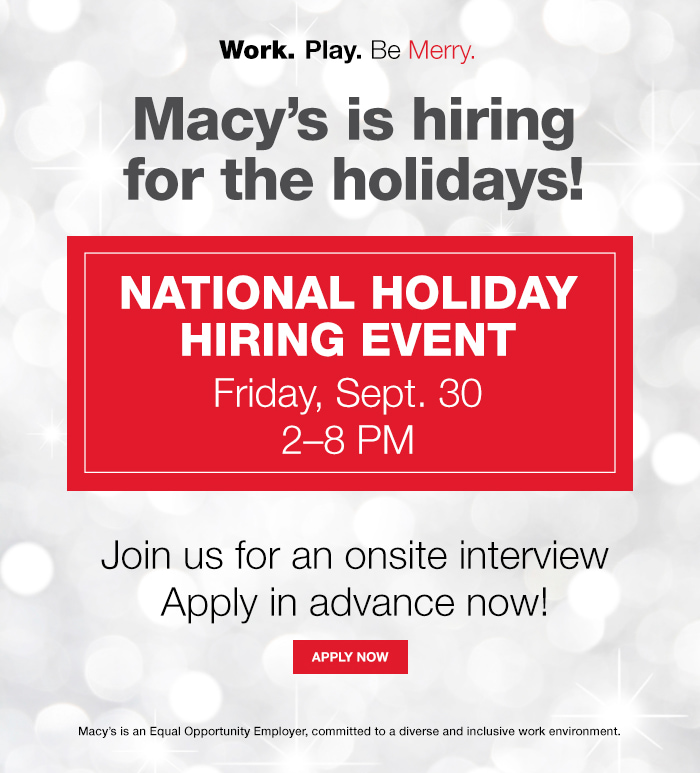 Work, Play, Be Merry, Macy's is hiring for the holidays! National Holiday Hiring Event Friday, Sept, 30 2–8 PM, Join us for an onsite interview Apply in advance now! Apply now