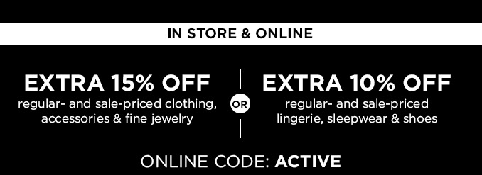IN STORE & ONLINE | EXTRA 15% OFF regular- and sale-priced clothing, accessories & fine jewelry - OR - EXTRA 10% OFF regular- and sale-priced lingerie, sleepwear & shoes | ONLINE CODE: ACTIVE