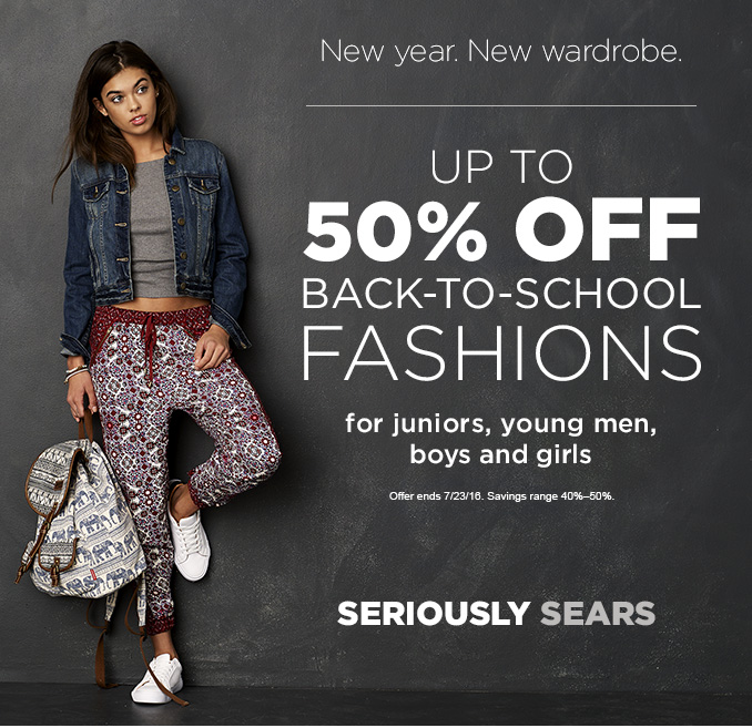 New year. New wardrobe.   UP TO 50% OFF BACK-TO-SCHOOL FASHIONS for juniors, young men, boys and girls   Offer ends 7/23/16. Savings range 40%-50%.   SERIOUSLY SEARS