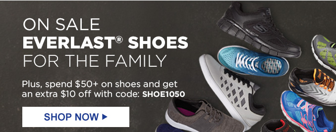 ON SALE EVERLAST® SHOES FOR THE FAMILY   Plus, spend $50+ on shoes and get an extra $10 off with code: SHOE1050   SHOP NOW