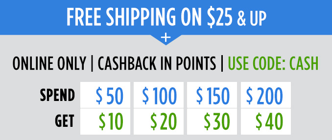 FREE SHIPPING ON $25 & UP | ONLINE ONLY | CASHBACK IN POINTS | USE CODE: CASH | SPEND $50 - GET $10, SPEND $100 - GET $20, SPEND $150 - GET $30, SPEND $200 - GET $40
