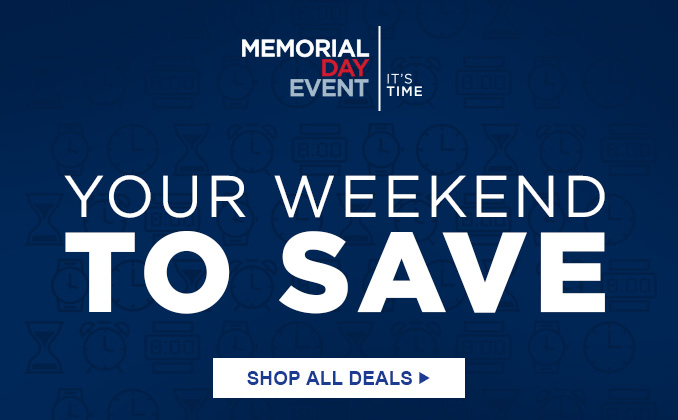 MEMORIAL DAY EVENT   |   IT'S TIME   |   YOUR WEEKEND TO SAVE   |   SHOP ALL DEALS