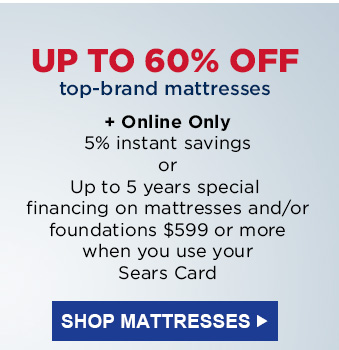 UP TO 60% OFF top-brand mattresses   |   + Online Only 5% instant savings or Up to 5 years special financing on mattresses and/or foundations $599 or more when you use your Sears Card   |   SHOP MATTRESSES