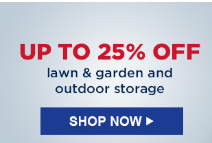 UP TO 25% OFF lawn & garden and outdoor storage   |   SHOP  NOW