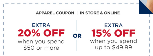 APPAREL COUPON   |  IN STORE & ONLINE   |   EXTRA 20% OFF when you spend $50 or more  -OR-  EXTRA 15% OFF when you spend up to $49.99