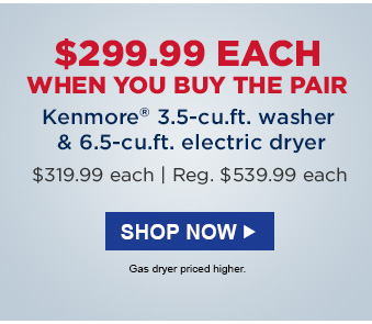 $299.99 EACH WHEN YOU BUY THE PAIR   |   Kenmore® 3.5-cu.ft. washer & 6.5-cu.ft. electric dryer  |   $319.99 each  |  Reg. $539.99 each   |   SHOP NOW   |   Gas dryer priced higher