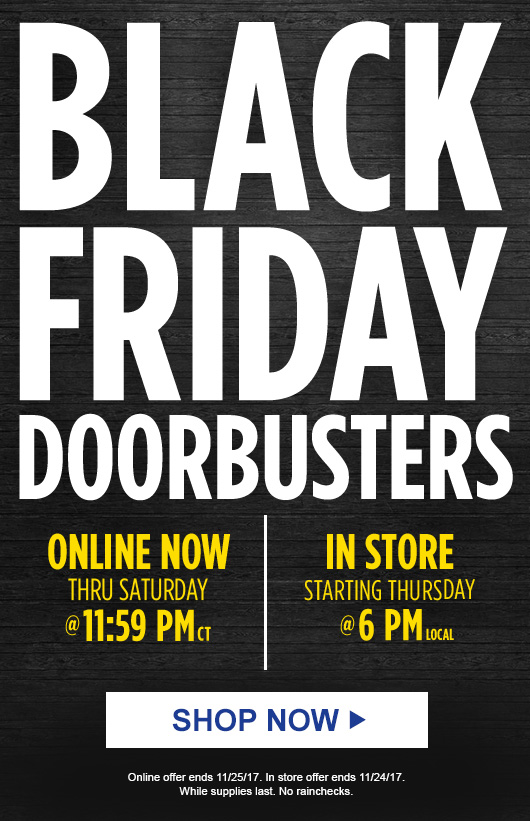 BLACK FRIDAY DOORBUSTERS | ONLINE NOW THRU SATURDAY @ 11:59 PM ct | IN STORE STARTING THURSDAY @ 6 PM LOCAL | SHOP NOW | Online offer ends 11/25/17. In store offer ends 11/24/17. While supplies last. No rainchecks.