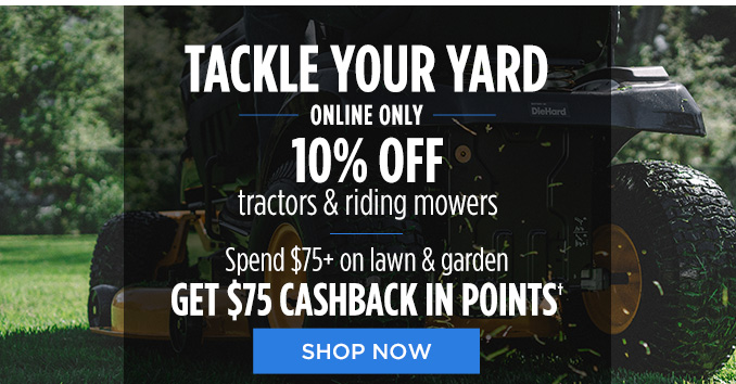 TACKLE YOUR YARD ONLINE ONLY 10% OFF tractors & riding mowers | Spend $75+ on lawn & garden GET $75 CASHBACK IN POINTS† | SHOP NOW