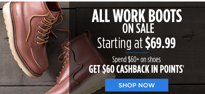 ALL WORK BOOTS ON SALE Starting at $69.99 | Spend $60+ on shoes GET $60 CASHBACK IN POINTS† | SHOP NOW