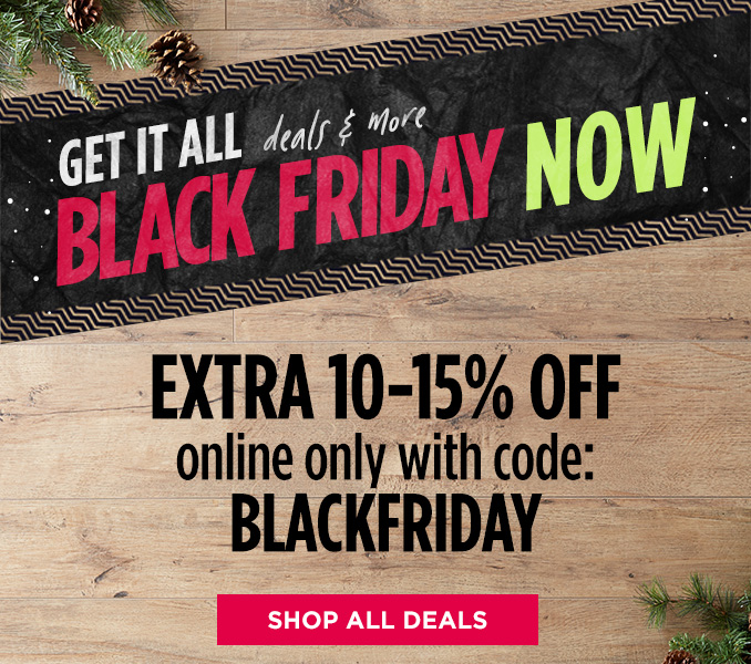 GET IT ALL deals & more BLACK FRIDAY NOW | EXTRA 10-15% OFF online only with code: BLACKFRIDAY | SHOP ALL DEALS