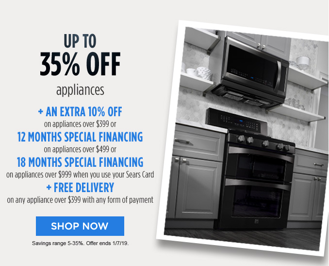 UP TO 35% OFF appliances + AN EXTRA 10% OFF on appliances over $399 or 12 MONTHS SPECIAL FINANCING on appliances over $499 or 18 MONTHS SPECIAL FINANCING on appliances over $999 when you use your Sears Card + FREE DELIVERY on any appliance over $399 with any form of payment | SHOP NOW | Savings range 5-35%. Offer ends 1/7/19.