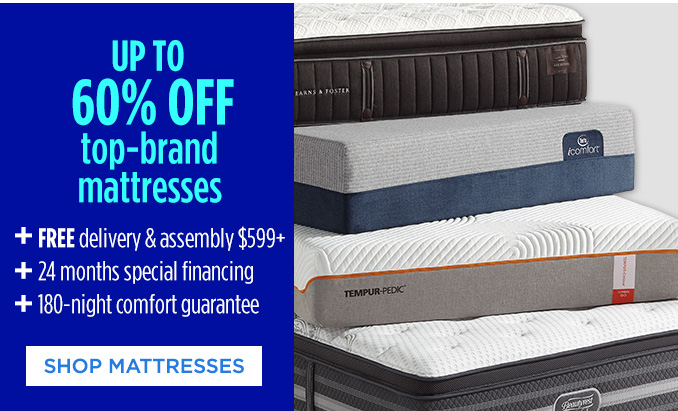 UP TO 60% OFF top-brand mattresses + FREE delivery & assembly $599+ + 24 months special financing + 180-night comfort guarantee | SHOP MATTRESSES