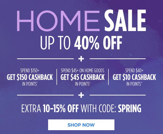 HOME SALE UP TO 40% OFF + SPEND $150+ GET $150 CASHBACK IN POINTS† | SPEND $45+ ON HOME GOODS GET $45 CASHBACK IN POINTS‡ | SPEND $40+ GET $10 CASHBACK IN POINTS†† + EXTRA 10-15% OFF WITH CODE: SPRING | SHOP NOW