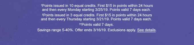 †Points issued in 10 equal credits. First $15 in points within 24 hours and then every Monday starting 3/25/19. Points valid 7 days each. ‡Points issued in 3 equal credits. First $15 in points within 24 hours and then every Thursday starting 3/21/19. Points valid 7 days each. ††Points valid 7 days. Savings range 5-40%. Offer ends 3/16/19. Exclusions apply. See details.