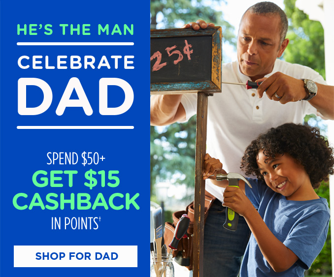 HE'S THE MAN | CELEBRATE DAD | SPEND $50+ GET $15 CASHBACK IN POINTS† | SHOP FOR DAD