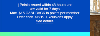 †Points issued within 48 hours and are valid for 7 days. Max. $15 CASHBACK in points per member. Offer ends 7/6/19. Exclusions apply. See details.