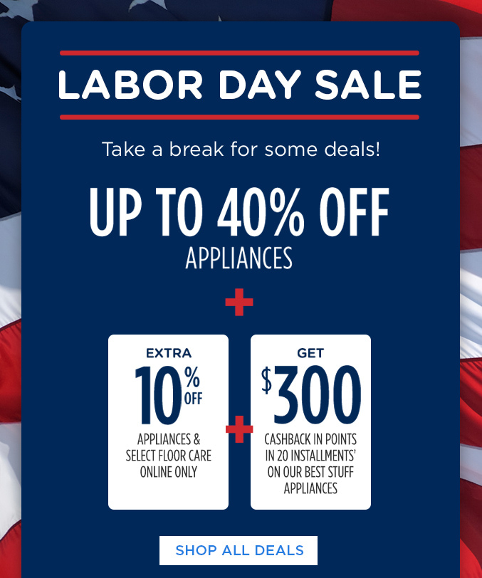 LABOR DAY SALE | Take a break for some deals! UP TO 40% OFF APPLIANCES + EXTRA 10% OFF APPLIANCES & SELECT FLOOR CARE ONLINE ONLY + GET $300 CASHBACK IN POINTS IN 20 INSTALLMENTS† ON OUR BEST STUFF APPLIANCES | SHOP ALL DEALS
