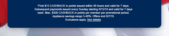 †First $15 CASHBACK in points issued within 48 hours and valid for 7 days. Subsequent payments issued every Sunday starting 9/15/19 and valid for 7 days each. Max. $300 CASHBACK in points per member per promotional period. Appliance savings range 5-40%. Offer ends 9/7/19. Exclusions apply. See details.