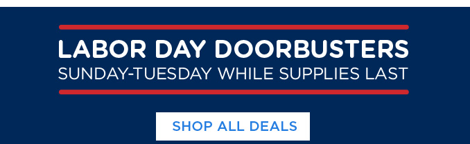 LABOR DAY DOORBUSTERS SUNDAY-TUESDAY WHILE SUPPLIES LAST | SHOP ALL DEALS