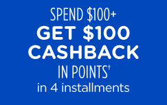 SPEND $100+ GET $100 CASHBACK IN POINTS† in 4 installments
