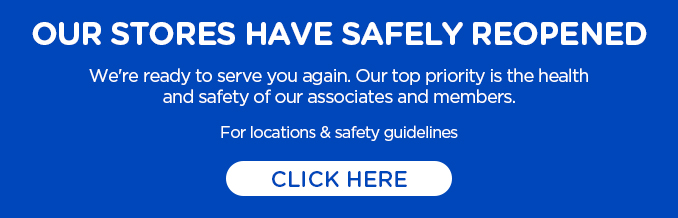 OUR STORES HAVE SAFELY REOPENED | We're ready to serve you again. Our top priority is the health and safety of our associates and members. For locations & safety guidelines CLICK HERE
