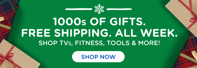 1000s OF GIFTS. FREE SHIPPING. ALL WEEK. SHOP TVs, FITNESS, TOOLS & MORE! | SHOP NOW