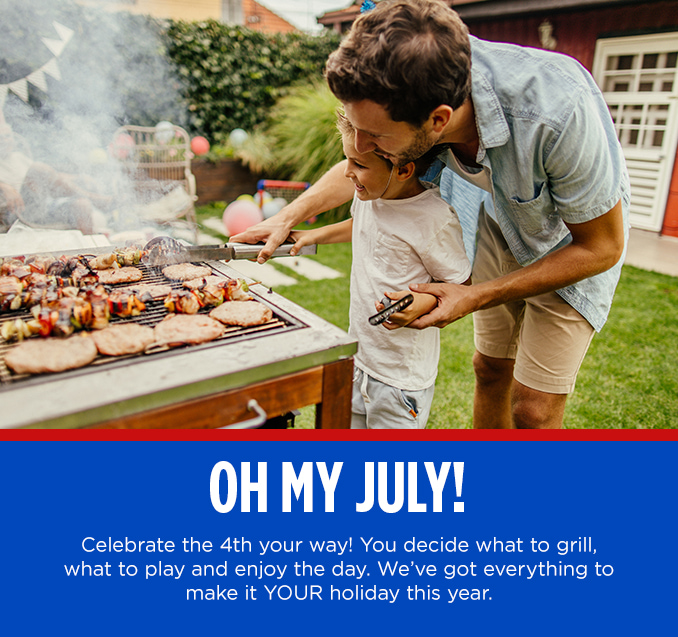 OH MY JULY  |  Celebrate the 4th your way! You decide what to grill, what to play and enjoy the day. We've got everything to make it YOUR holiday this year