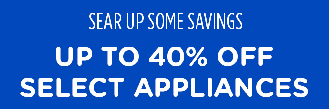 SEAR UP SOME SAVINGS | UP TO 40% OFF SELECT APPLIANCES
