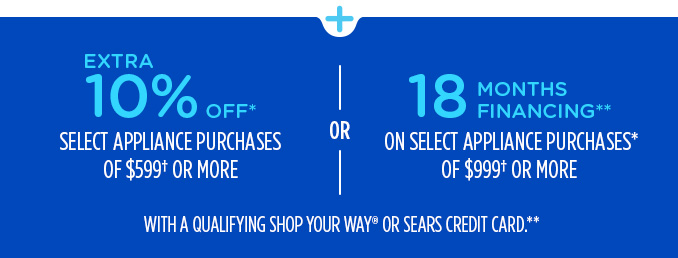 EXTRA 10% OFF* SELECT APPLIANCE PURCHASES OF $599† OR MORE OR 18 MONTHS FINANCING** ON SELECT APPLIANCE PURCHASES* OF $999† OR MORE WITH A QUALIFYING SHOP YOUR WAY® OR SEARS CREDIT CARD.**