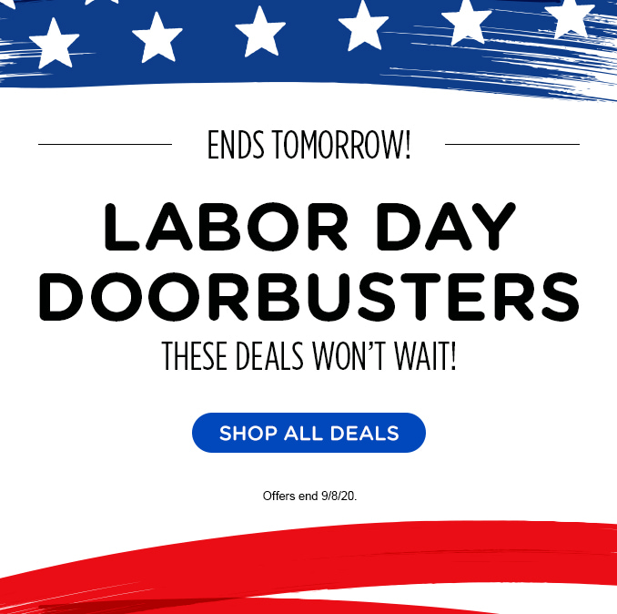 -ENDS TOMORROW!- LABOR DAY DOORBUSTERS | THESE DEALS WON'T WAIT! | SHOP ALL DEALS | Offers end 9/8/20.