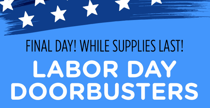 FINAL DAY! WHILE SUPPLIES LAST! LABOR DAY DOORBUSTERS